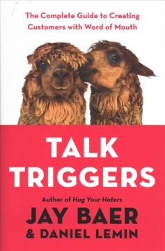 Talk triggers : the complete guide to creating customers with word of mouth / Jay Baer and Daniel Lemin ; [foreword by Ted Wright].