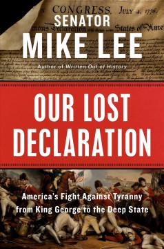 Our lost declaration : America's fight against tyranny from King George to the deep state / Mike Lee.