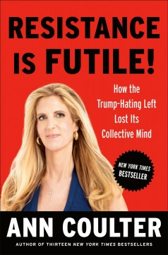 Resistance is futile! : how the Trump-hating left lost its collective mind / Ann Coulter.