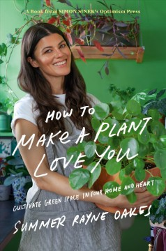 How to make a plant love you : cultivate green space in your home and heart / Summer Rayne Oakes ; illustrations by Mark Conlan.