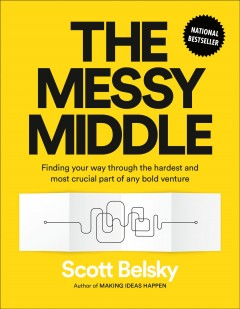 The messy middle : finding your way through the hardest and most crucial part of any bold venture / Scott Belsky. - Scott Belsky.