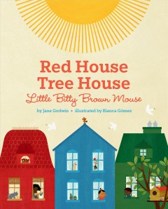 Red house, tree house, little bitty brown mouse /  by Jane Godwin ; illustrated by Blanca Gómez. - by Jane Godwin ; illustrated by Blanca Gómez.