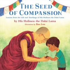 The seed of compassion : lessons from the life and teachings of His Holiness the Dalai Lama / by his holiness the Dalai Lama ; illustrations by Bao Luu. - by his holiness the Dalai Lama ; illustrations by Bao Luu.