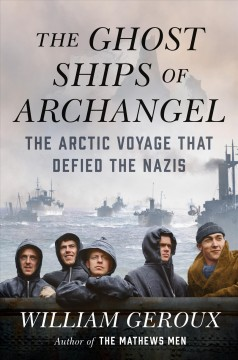 The ghost ships of Archangel : the Arctic voyage that defied the Nazis / William Geroux.