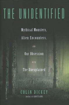 The unidentified : mythical monsters, alien encounters, and our obsession with the unexplained / Colin Dickey.
