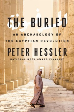 The buried : an archaeology of the Egyptian revolution / Peter Hessler.