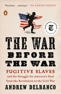 The war before the war : fugitive slaves and the struggle for America's soul from the Revolution to the Civil War / Andrew Delbanco.