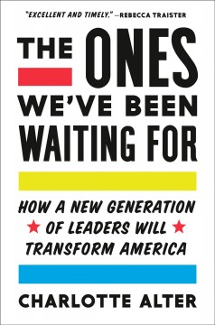 The ones we've been waiting for : how a new generation of leaders will transform America / Charlotte Alter. - Charlotte Alter.