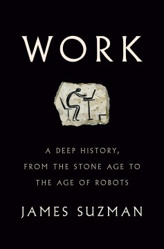Work : a deep history, from the stone age to the age of robots / James Suzman. - James Suzman.