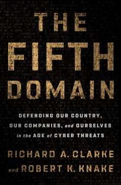 The fifth domain : defending our country, our companies, and ourselves in the age of cyber threats / Richard A. Clarke and Robert K. Knake. - Richard A. Clarke and Robert K. Knake.