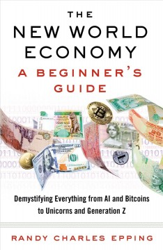 The new world economy : a beginner's guide : demystifying everything from AI and bitcoins to unicorns and Generation Z / Randy Charles Epping. - Randy Charles Epping.
