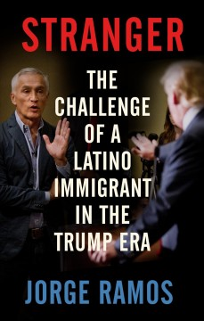 Stranger : the challenge of a Latino immigrant in the Trump era / Jorge Ramos ; translated from the Spanish by Ezra E. Fitz.