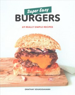 Super easy burgers : 69 really simple recipes / Orathay Souksisavanh. - Orathay Souksisavanh.
