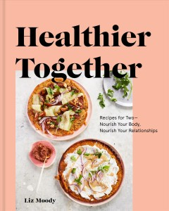 Healthier together : recipes for two--nourish your body, nourish your relationships / Liz Moody ; photographs by Lauren Volo.