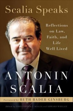 Scalia speaks : reflections on law, faith, and life well lived / Antonin Scalia ; edited by Christopher J. Scalia and Edward Whelan.