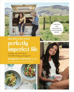 Recipes for your perfectly imperfect life : everyday ways to live and eat for health, healing, and happiness / Kimberly Snyder, CN. - Kimberly Snyder, CN.