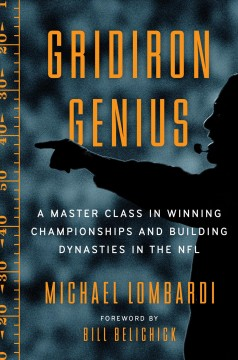 Gridiron genius : a master class in winning championships and building dynasties in the NFL / Michael Lombardi ; forward by Bill Belichick.