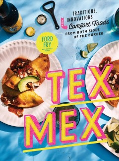 Tex-Mex : traditions, innovations, and comfort foods from both sides of the border / Ford Fry with Jessica Dupuy ; photographs by Johnny Autry. - Ford Fry with Jessica Dupuy ; photographs by Johnny Autry.