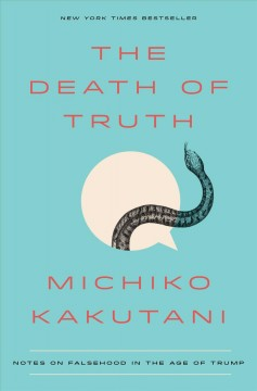 The death of truth : notes on falsehood in the age of Trump / Michiko Kakutani.