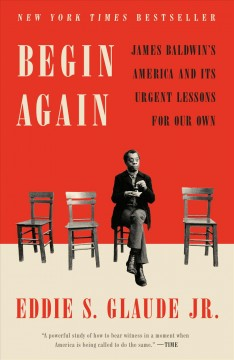 Begin again : James Baldwin's America and it's urgent lessons for our own / Eddie S. Glaude Jr.