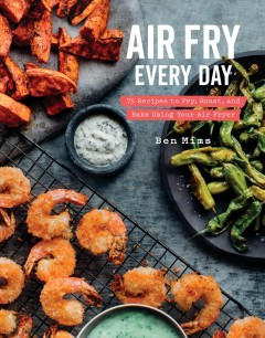Air fry every day : 75 recipes to fry, roast, and bake using your air fryer / Ben Mims ; photography by Denny Culbert.