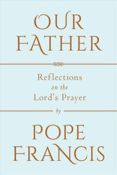 Our Father : reflections on the Lord's Prayer : a conversation with Marco Pozza / Pope Francis ; translated from the Italian by Matthew Sherry.