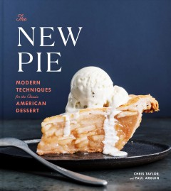 The new pie : modern techniques for the classic American dessert / Chris Taylor and Paul Arguin.
