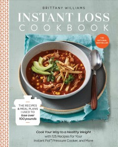 Instant loss cookbook : cook your way to a healthy weight with 125 recipes for your Instant Pot, pressure cooker, and more / Brittany Williams. - Brittany Williams.