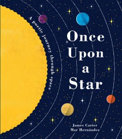 Once upon a star : a poetic journey through space / James Carter ; illustrated by Mar Hernández.
