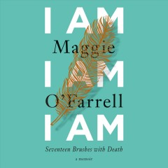 I am, I am, I am : seventeen brushes with death / Maggie O'Farrell. - Maggie O'Farrell.
