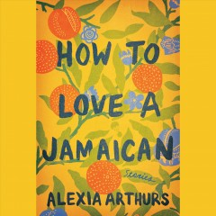 How to love a Jamaican : stories / Alexia Arthurs.