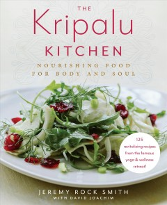 The Kripalu kitchen : nourishing food for body and soul : 125 revitalizing recipes from the popular wellness retreat / Jeremy Rock Smith with David Joachim ; food photographs by Brian Samuels.