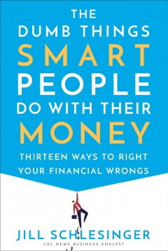 The dumb things smart people do with their money : thirteen ways to right your financial wrongs / Jill Schlesinger. - Jill Schlesinger.