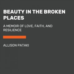 Beauty in the broken places : a memoir of love, faith, and resilience / Allison Pataki ; foreword by Lee Woodruff. - Allison Pataki ; foreword by Lee Woodruff.