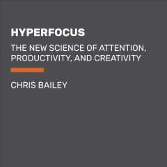 Hyperfocus : How to Be More Productive in a World of Distraction / Chris Bailey.