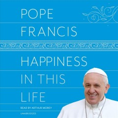 Happiness in this life : [a passionate meditation on earthly existence] / Pope Francis ; translated from the Italian by Oonagh Stransky.