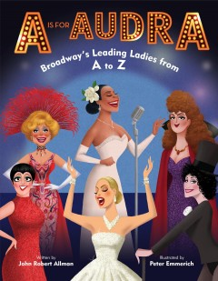 A is for Audra : Broadway's leading ladies from A to Z / written by John Robert Allman ; illustrated by Peter Emmerich. - written by John Robert Allman ; illustrated by Peter Emmerich.