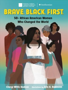 Brave, black, first : 50+ African American women who changed the world / Cheryl Willis Hudson ; illustrations by Erin K. Robinson.