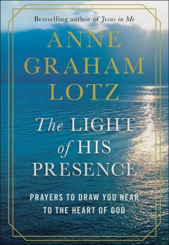 The light of His presence : prayers to draw you near to the heart of God / Anne Graham Lotz.