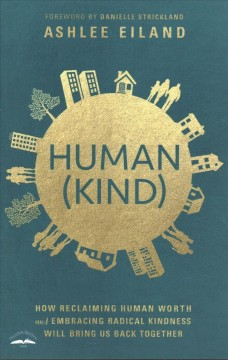 Human(kind) : how reclaiming human worth and embracing radical kindness will bring us back together / Ashlee Eiland. - Ashlee Eiland.