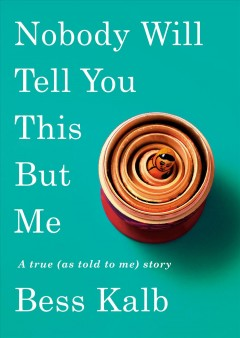 Nobody will tell you this but me : a true (as told to me) story / Bess Kalb. - Bess Kalb.