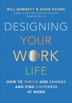 Designing your work life : how to thrive and change and find happiness at work / Bill Burnett and Dave Evans.