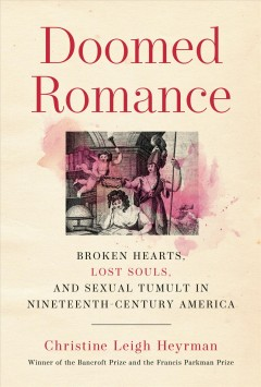 Doomed romance : broken hearts, lost souls, and sexual tumult in nineteenth-century America / Christine Leigh Heyrman. - Christine Leigh Heyrman.
