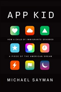 App kid : how a child of immigrants grabbed a piece of the American dream / Michael Sayman.