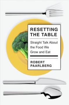 Resetting the table : straight talk about the food we grow and eat / Robert Paarlberg. - Robert Paarlberg.