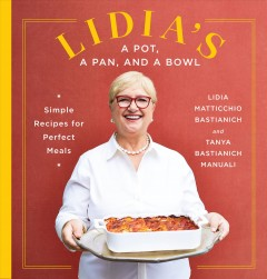 Lidia's a pot, a pan, and a bowl : simple recipes for perfect meals / Lidia Matticchio Bastianich and Tanya Bastianich Manuali ; photographs by Armando Rafael. - Lidia Matticchio Bastianich and Tanya Bastianich Manuali ; photographs by Armando Rafael.