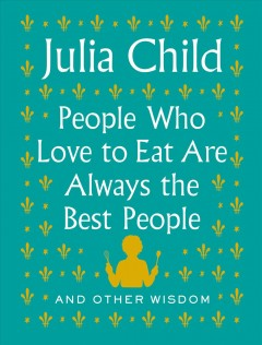 People who love to eat are always the best people : and other wisdom / Julia Child ; foreword by Alex Prud'homme. - Julia Child ; foreword by Alex Prud'homme.