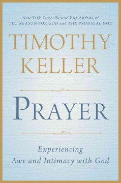 Prayer : experiencing awe and intimacy with God / Timothy Keller.