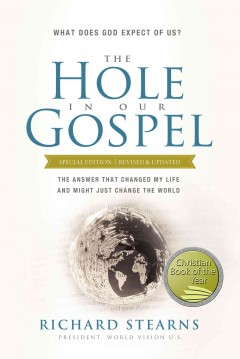 The hole in our Gospel : what does God expect of us? : the answer that changed my life and might just change the world / Richard Stearns, President, World Vision U.S.