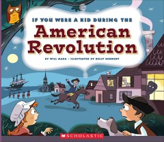If you were a kid during the American Revolution /  by Wil Mara ; illustrated by Kelly Kennedy.